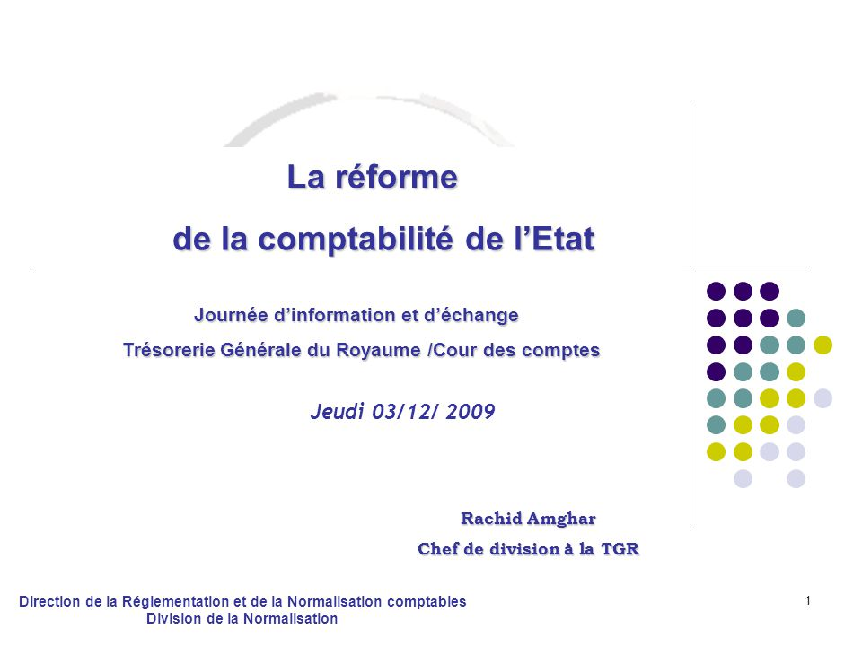 1 La réforme La réforme de la comptabilité de lEtat de la comptabilité de lEtat Journée dinformation et déchange Trésorerie Générale du Royaume /Cour