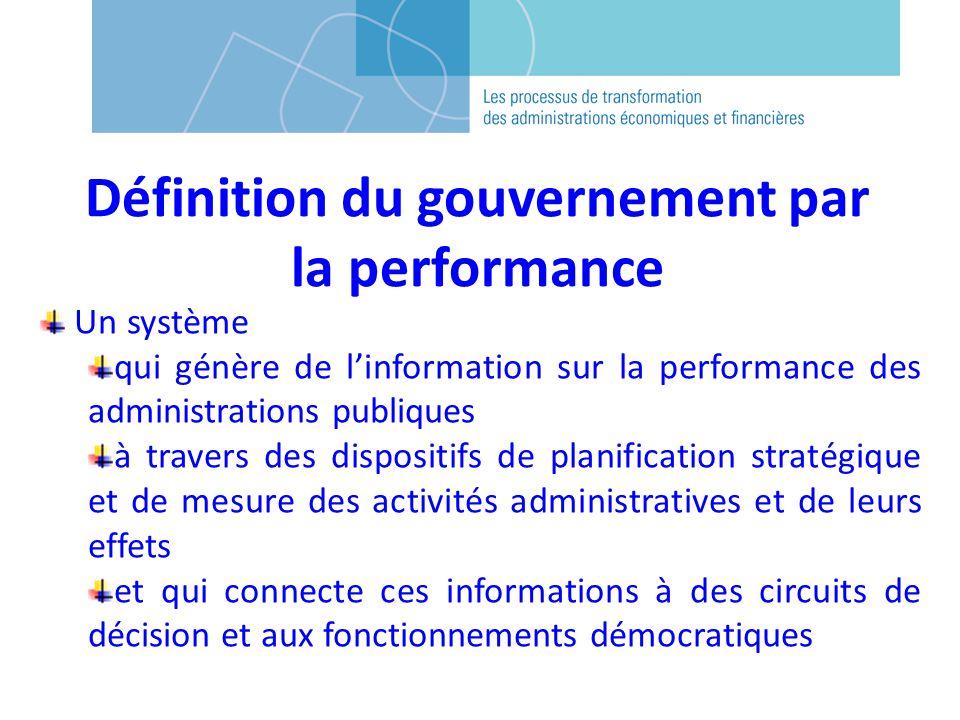 Définition du gouvernement par la performance Un système qui génère de linformation sur la performance des administrations publiques à travers des dispositifs de planification stratégique et de mesure des activités administratives et de leurs effets et qui connecte ces informations à des circuits de décision et aux fonctionnements démocratiques