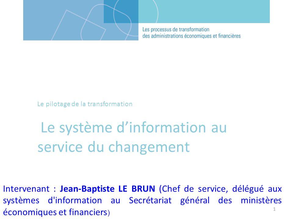 1 Le pilotage de la transformation Le système dinformation au service du changement Intervenant : Jean-Baptiste LE BRUN (Chef de service, délégué aux systèmes d information au Secrétariat général des ministères économiques et financiers )