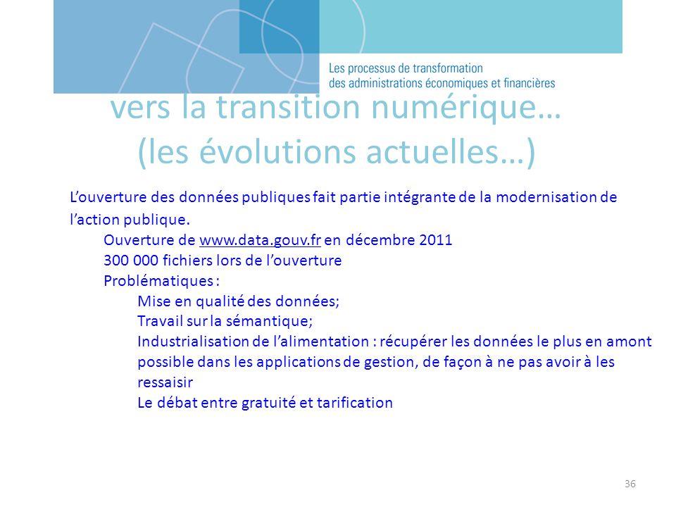 36 vers la transition numérique… (les évolutions actuelles…) Louverture des données publiques fait partie intégrante de la modernisation de laction publique.