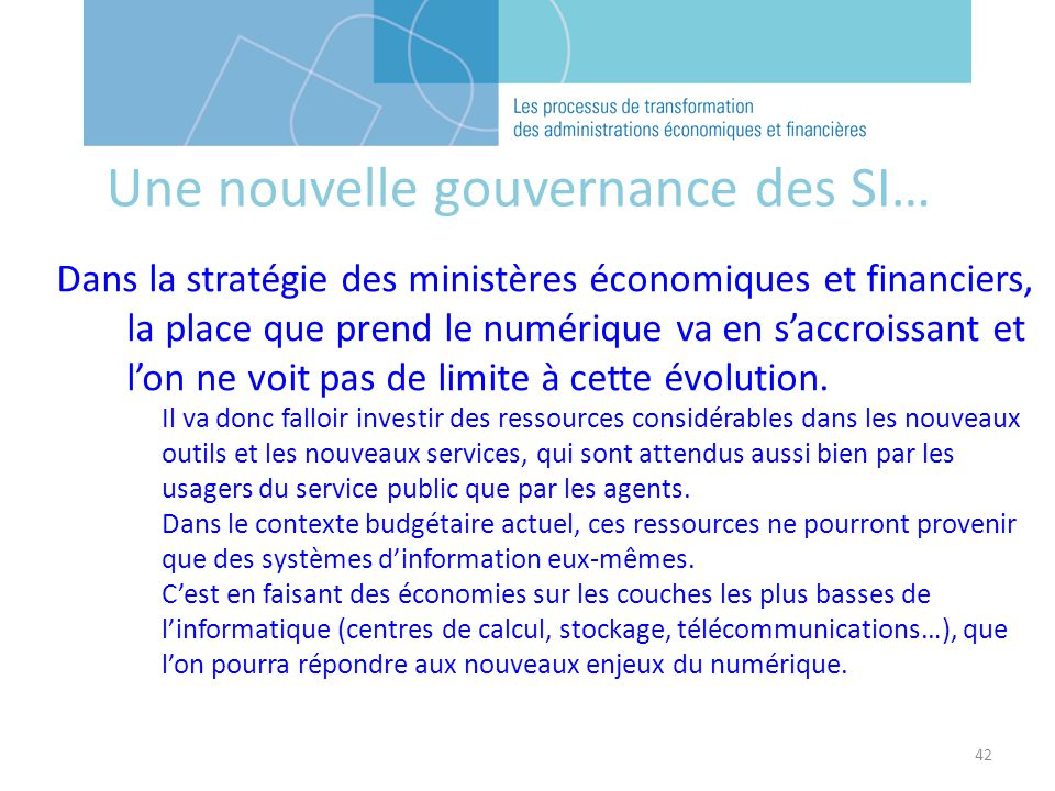 42 Une nouvelle gouvernance des SI… Dans la stratégie des ministères économiques et financiers, la place que prend le numérique va en saccroissant et lon ne voit pas de limite à cette évolution.