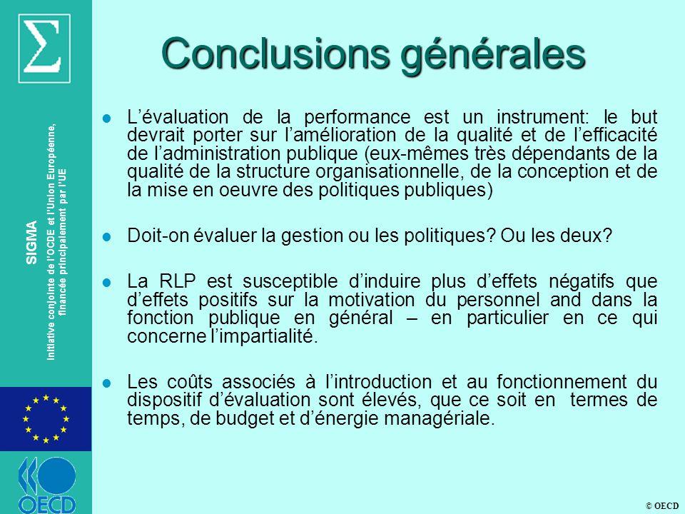 © OECD SIGMA Initiative conjointe de lOCDE et lUnion Européenne, financée principalement par lUE Conclusions générales l Lévaluation de la performance est un instrument: le but devrait porter sur lamélioration de la qualité et de lefficacité de ladministration publique (eux-mêmes très dépendants de la qualité de la structure organisationnelle, de la conception et de la mise en oeuvre des politiques publiques) l Doit-on évaluer la gestion ou les politiques.