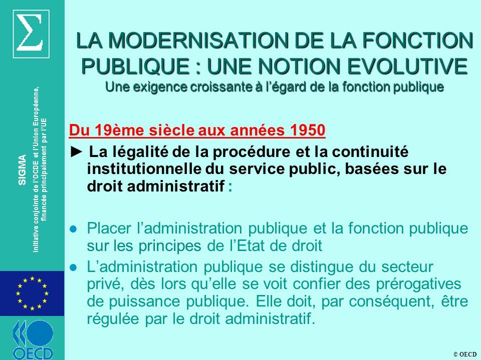 © OECD SIGMA Initiative conjointe de lOCDE et lUnion Européenne, financée principalement par lUE LA MODERNISATION DE LA FONCTION PUBLIQUE : UNE NOTION EVOLUTIVE Une exigence croissante à légard de la fonction publique Du 19ème siècle aux années 1950 La légalité de la procédure et la continuité institutionnelle du service public, basées sur le droit administratif : l Placer ladministration publique et la fonction publique sur les principes de lEtat de droit l Ladministration publique se distingue du secteur privé, dès lors quelle se voit confier des prérogatives de puissance publique.