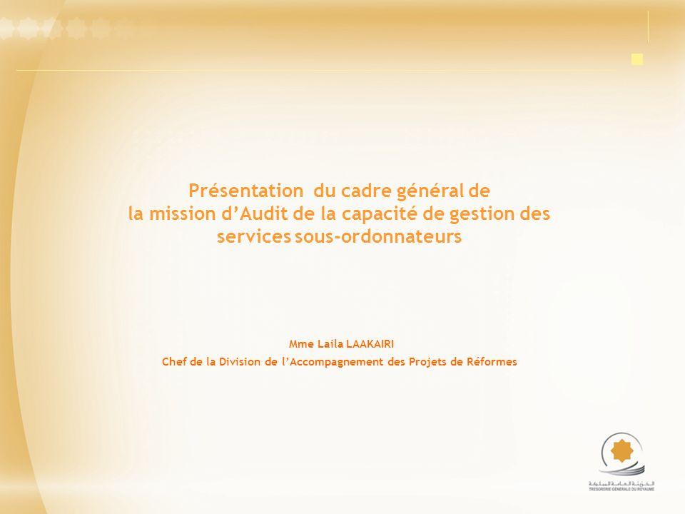 Présentation du cadre général de la mission dAudit de la capacité de gestion des services sous-ordonnateurs Mme Laila LAAKAIRI Chef de la Division de lAccompagnement des Projets de Réformes