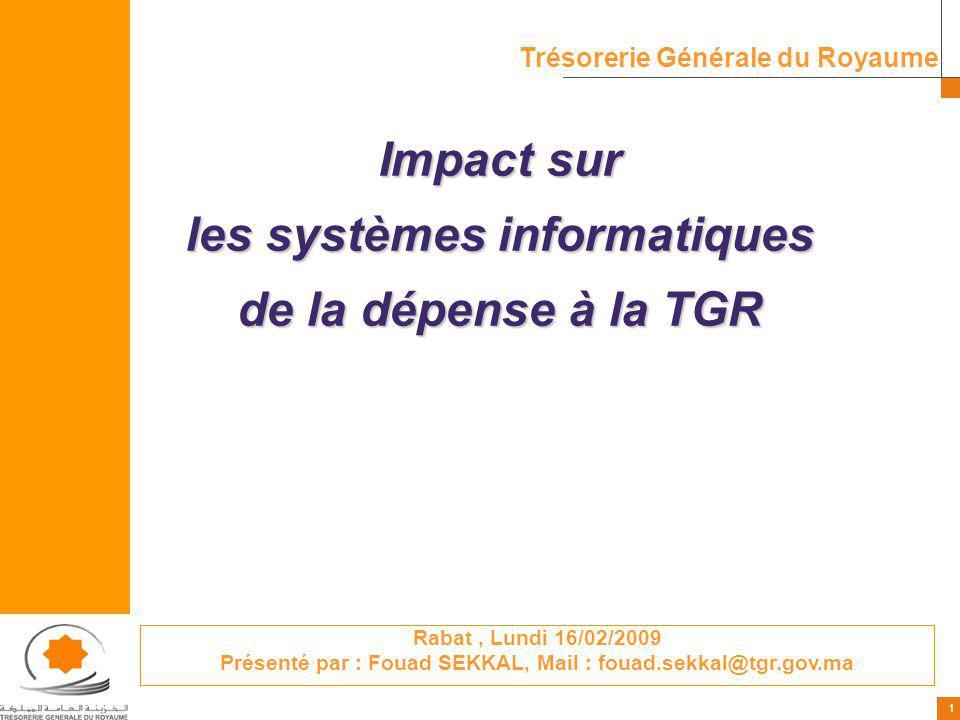 1 1 Impact sur les systèmes informatiques de la dépense à la TGR Trésorerie Générale du Royaume Rabat, Lundi 16/02/2009 Présenté par : Fouad SEKKAL, M