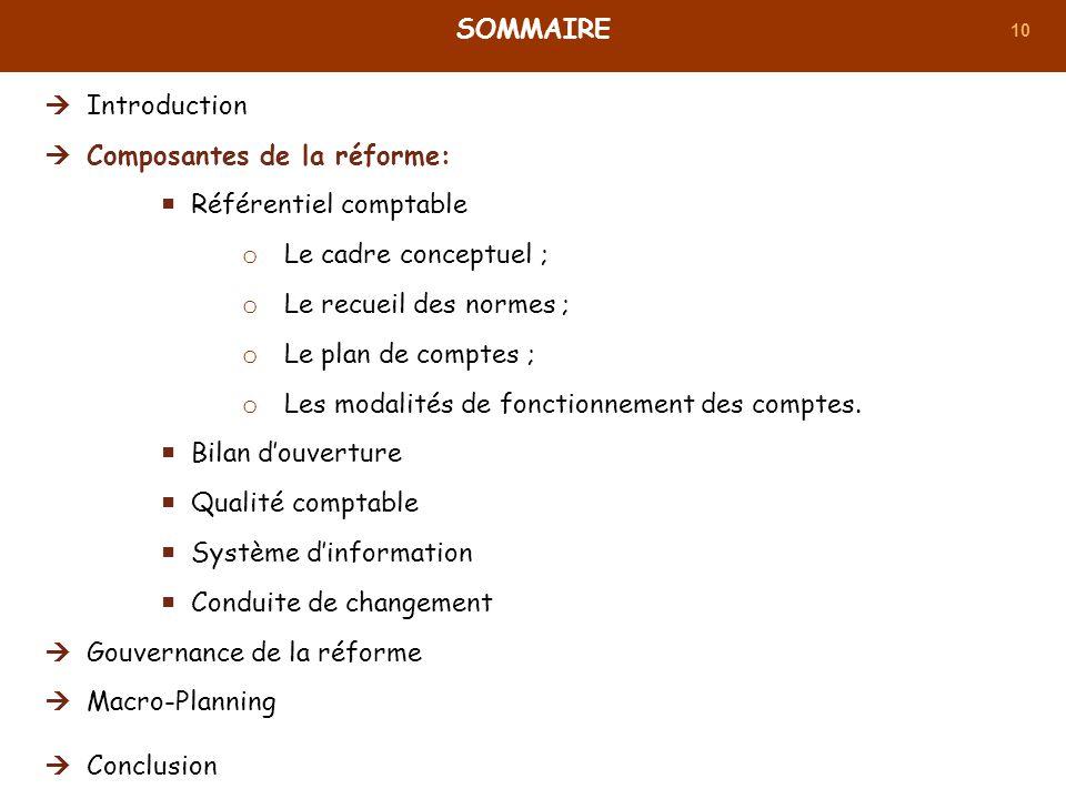 10 SOMMAIRE Introduction Composantes de la réforme: Référentiel comptable o Le cadre conceptuel ; o Le recueil des normes ; o Le plan de comptes ; o L