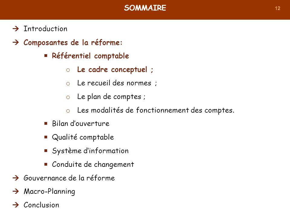 12 SOMMAIRE Introduction Composantes de la réforme: Référentiel comptable o Le cadre conceptuel ; o Le recueil des normes ; o Le plan de comptes ; o L