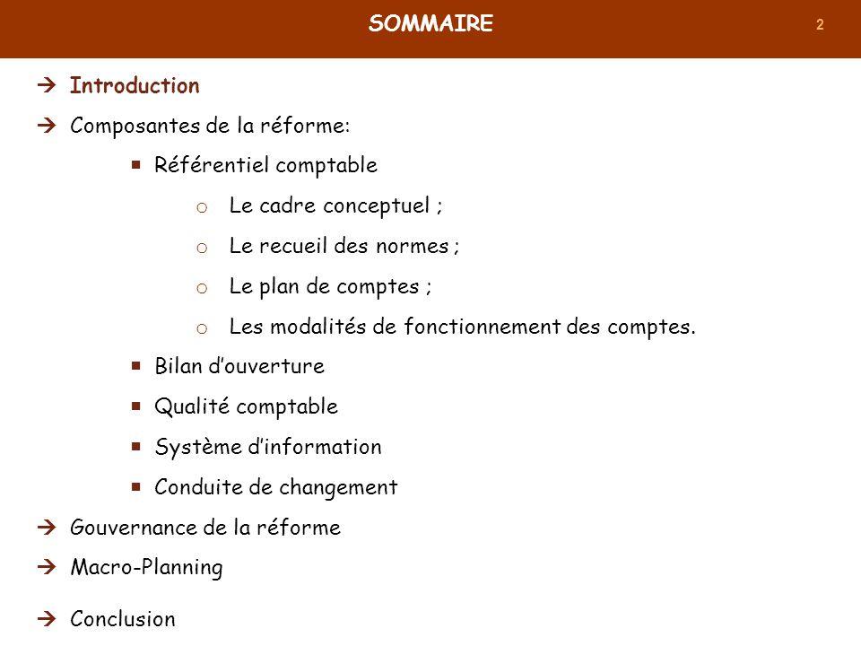 2 SOMMAIRE Introduction Composantes de la réforme: Référentiel comptable o Le cadre conceptuel ; o Le recueil des normes ; o Le plan de comptes ; o Le