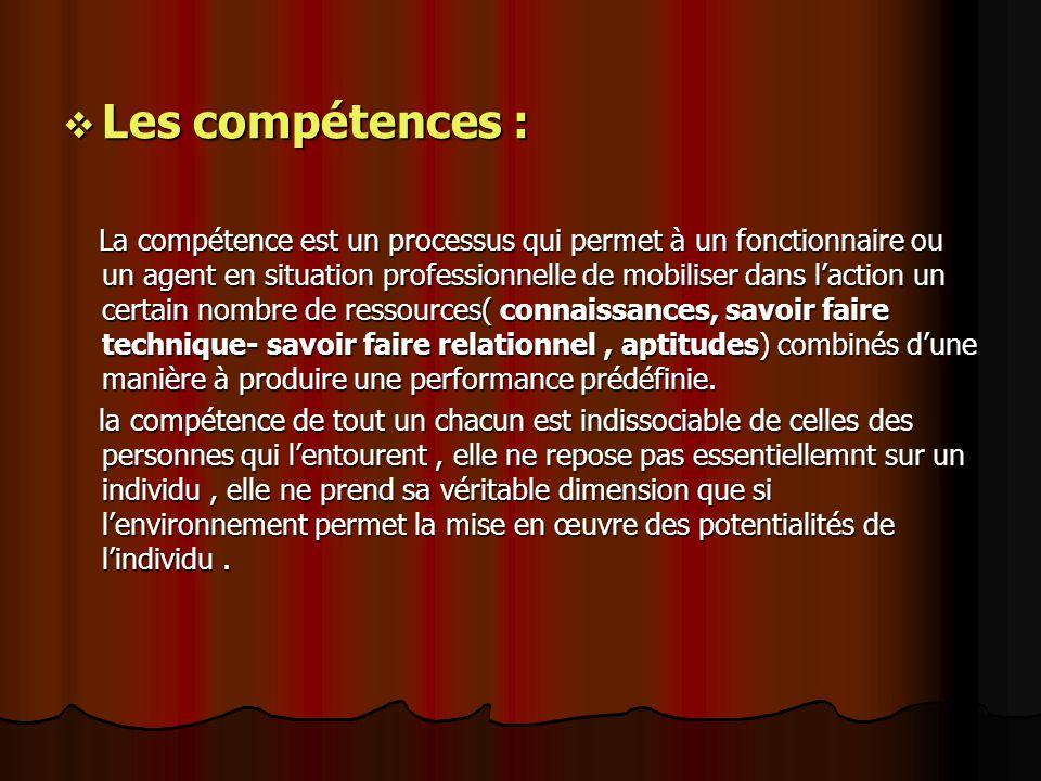 Les compétences : Les compétences : La compétence est un processus qui permet à un fonctionnaire ou un agent en situation professionnelle de mobiliser