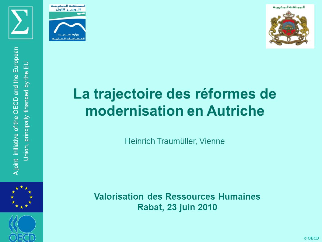 © OECD A joint initiative of the OECD and the European Union, principally financed by the EU Valorisation des Ressources Humaines Rabat, 23 juin 2010 La trajectoire des réformes de modernisation en Autriche Heinrich Traumüller, Vienne