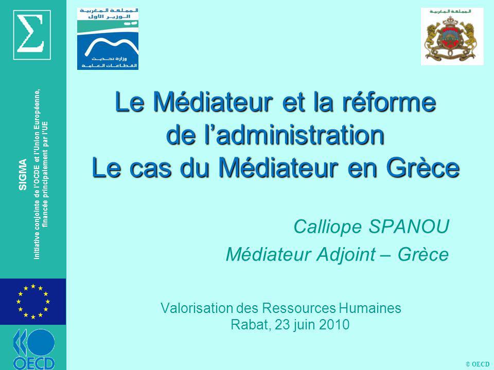 © OECD SIGMA Initiative conjointe de lOCDE et lUnion Européenne, financée principalement par lUE Le Médiateur et la réforme de ladministration Le cas du Médiateur en Grèce Calliope SPANOU Médiateur Adjoint – Grèce Valorisation des Ressources Humaines Rabat, 23 juin 2010
