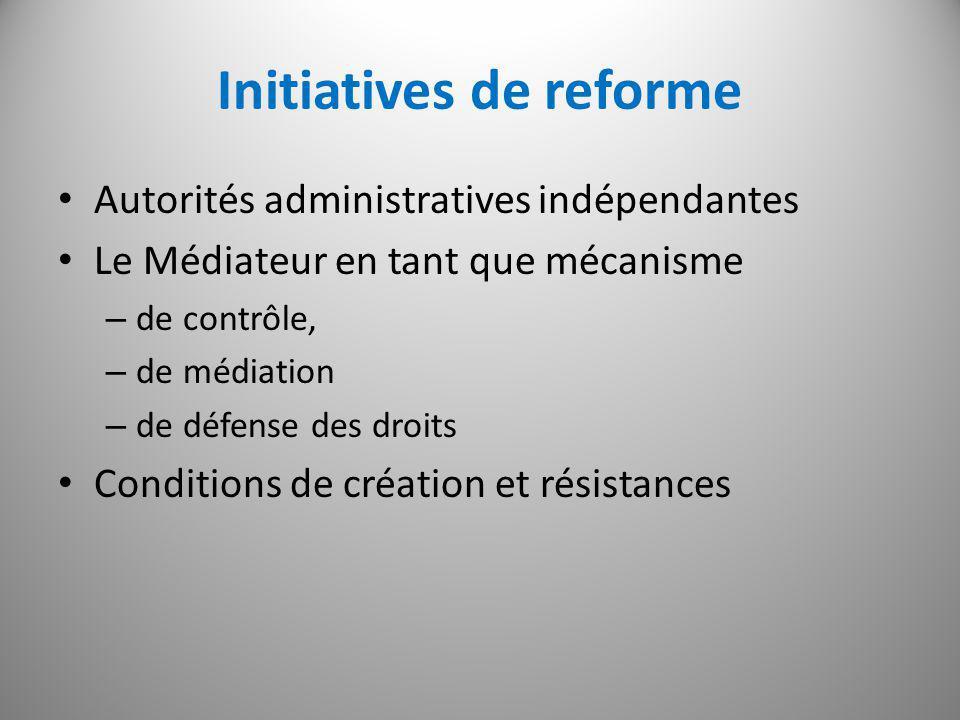 Initiatives de reforme Autorités administratives indépendantes Le Médiateur en tant que mécanisme – de contrôle, – de médiation – de défense des droits Conditions de création et résistances