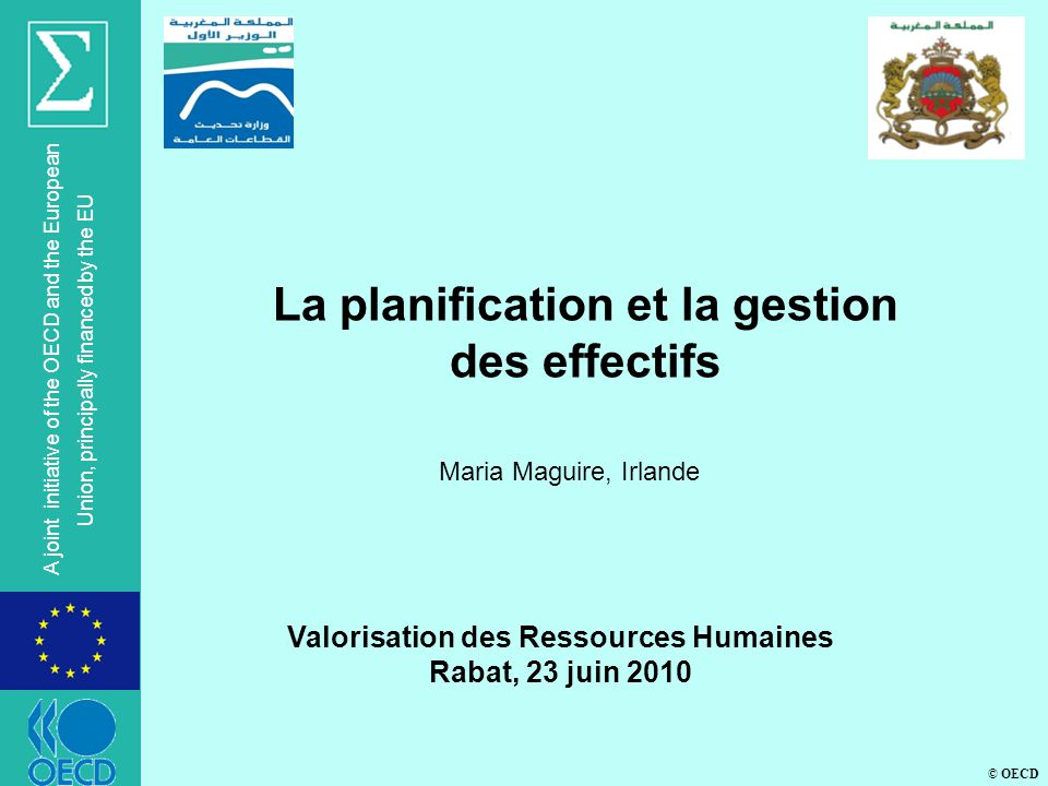 © OECD A joint initiative of the OECD and the European Union, principally financed by the EU Valorisation des Ressources Humaines Rabat, 23 juin 2010 La planification et la gestion des effectifs Maria Maguire, Irlande