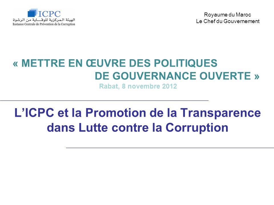 LICPC et la Promotion de la Transparence dans Lutte contre la Corruption Royaume du Maroc Le Chef du Gouvernement « METTRE EN ŒUVRE DES POLITIQUES DE GOUVERNANCE OUVERTE » Rabat, 8 novembre 2012