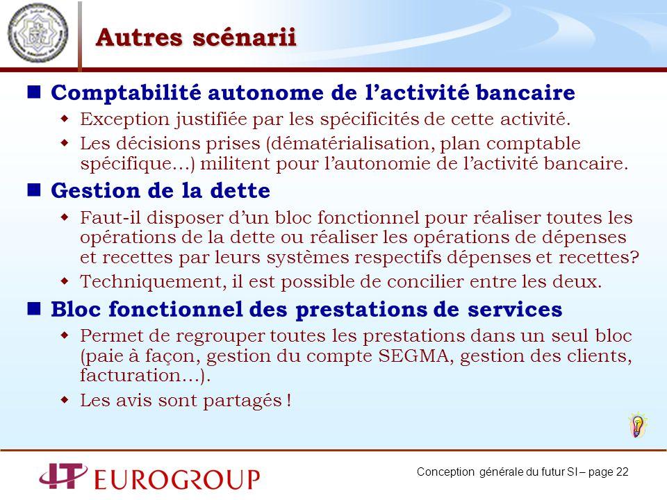 Conception générale du futur SI – page 22 Autres scénarii Comptabilité autonome de lactivité bancaire Exception justifiée par les spécificités de cette activité.