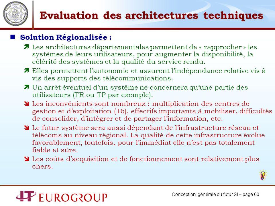 Conception générale du futur SI – page 60 Evaluation des architectures techniques Solution Régionalisée : Les architectures départementales permettent de « rapprocher » les systèmes de leurs utilisateurs, pour augmenter la disponibilité, la célérité des systèmes et la qualité du service rendu.