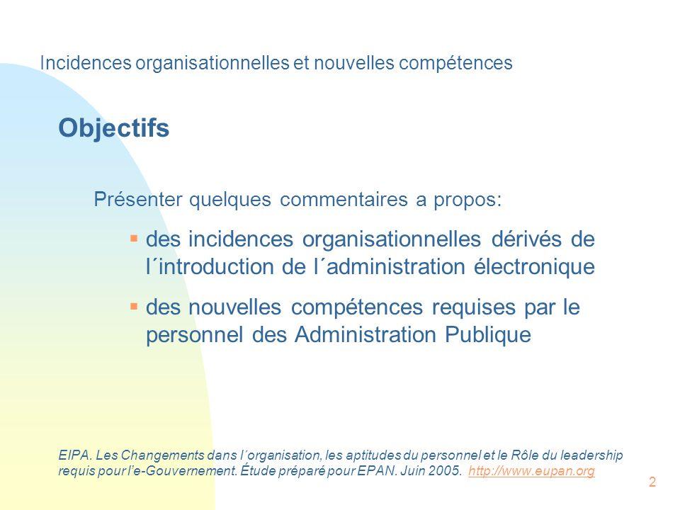 2 Objectifs Présenter quelques commentaires a propos: des incidences organisationnelles dérivés de l´introduction de l´administration électronique des nouvelles compétences requises par le personnel des Administration Publique EIPA.