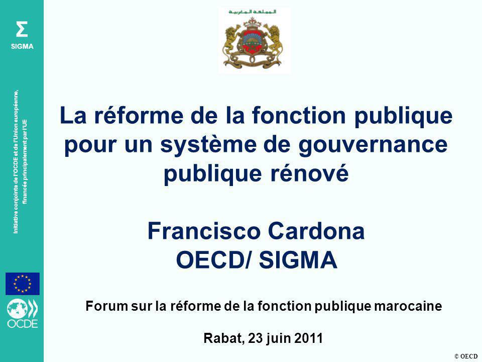 © OECD Σ SIGMA Initiative conjointe de lOCDE et de lUnion européenne, financée principalement par lUE Forum sur la réforme de la fonction publique marocaine Rabat, 23 juin 2011 La réforme de la fonction publique pour un système de gouvernance publique rénové Francisco Cardona OECD/ SIGMA