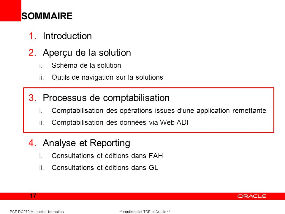 17 PCE DO070 Manuel de formation ** confidentiel TGR et Oracle ** SOMMAIRE 1.Introduction 2.Aperçu de la solution i.Schéma de la solution ii.Outils de