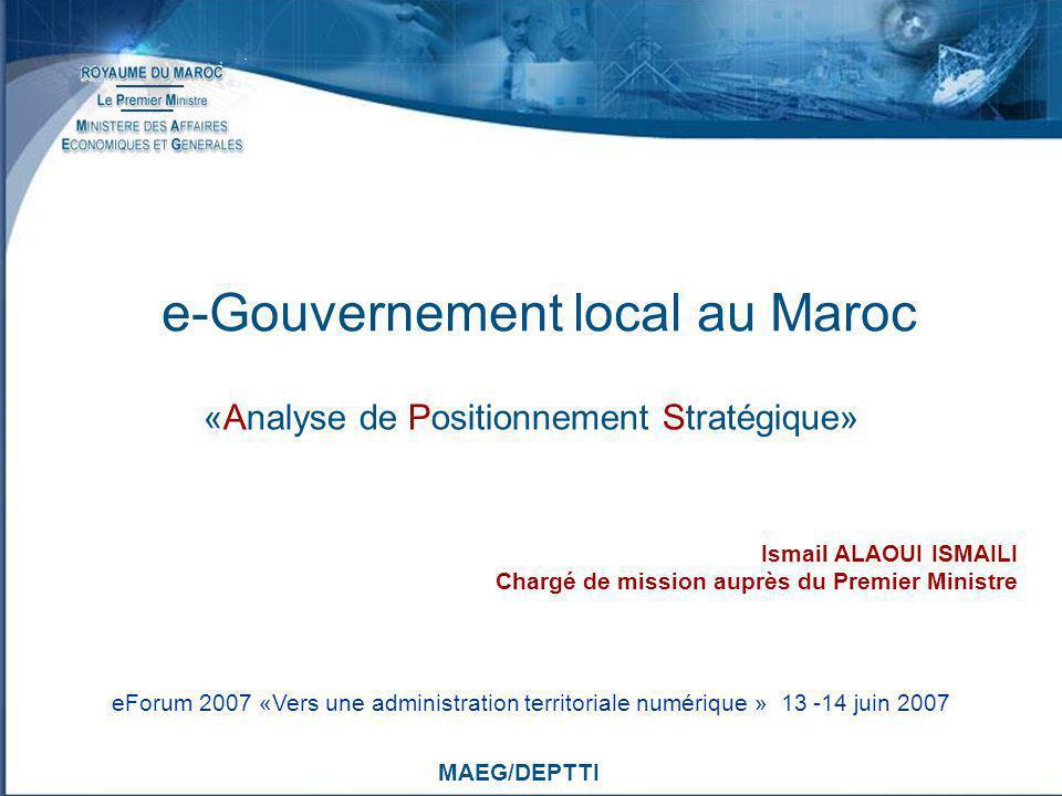 MAEG/DEPTTI Ismail ALAOUI ISMAILI Chargé de mission auprès du Premier Ministre eForum 2007 «Vers une administration territoriale numérique » 13 -14 ju