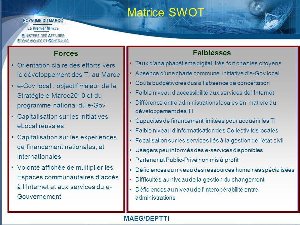 MAEG/DEPTTI Matrice SWOT Forces Orientation claire des efforts vers le développement des TI au Maroc e-Gov local : objectif majeur de la Stratégie e-M