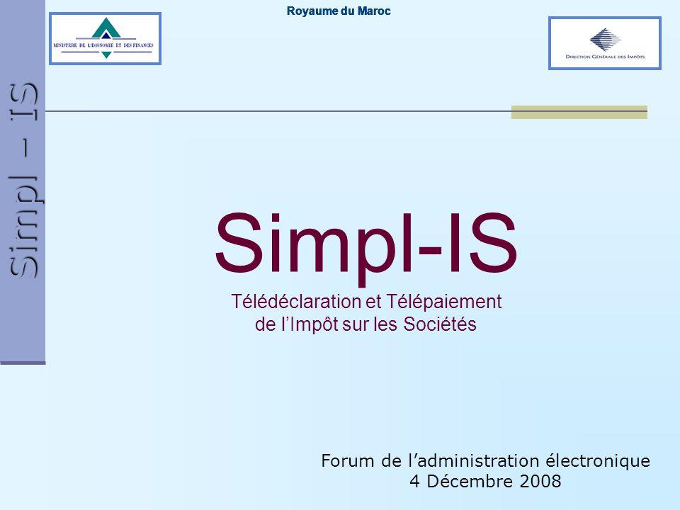 Simpl – IS Forum de ladministration électronique 4 Décembre 2008 Royaume du Maroc Simpl-IS Télédéclaration et Télépaiement de lImpôt sur les Sociétés
