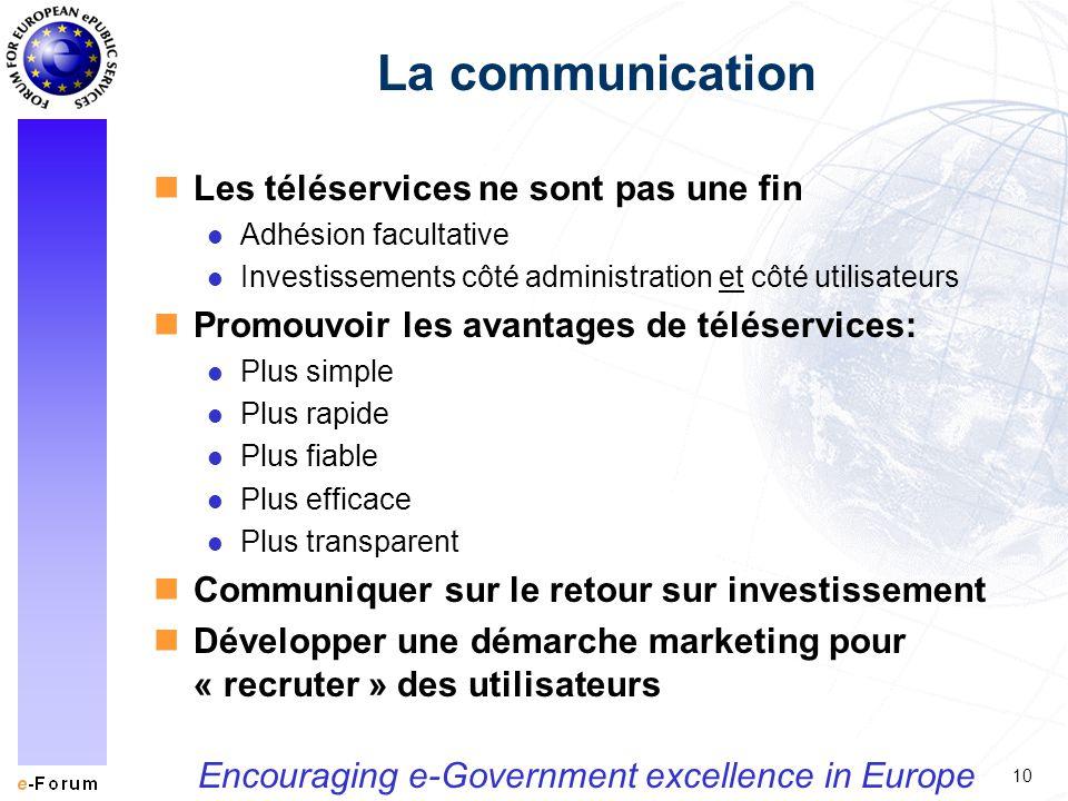 10 Encouraging e-Government excellence in Europe La communication nLes téléservices ne sont pas une fin l Adhésion facultative l Investissements côté administration et côté utilisateurs nPromouvoir les avantages de téléservices: l Plus simple l Plus rapide l Plus fiable l Plus efficace l Plus transparent nCommuniquer sur le retour sur investissement nDévelopper une démarche marketing pour « recruter » des utilisateurs