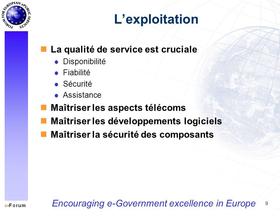 9 Encouraging e-Government excellence in Europe Lexploitation nLa qualité de service est cruciale l Disponibilité l Fiabilité l Sécurité l Assistance nMaîtriser les aspects télécoms nMaîtriser les développements logiciels nMaîtriser la sécurité des composants