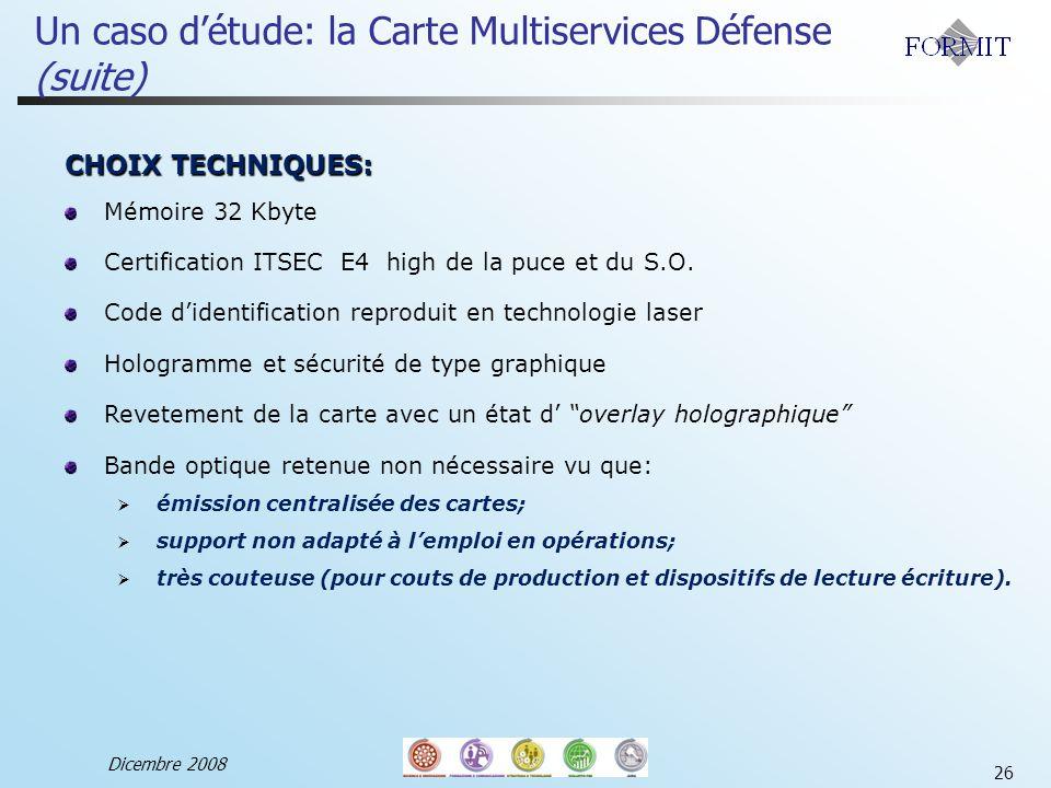 Dicembre 2008 26 Un caso détude: la Carte Multiservices Défense (suite) CHOIX TECHNIQUES: Mémoire 32 Kbyte Certification ITSEC E4 high de la puce et du S.O.