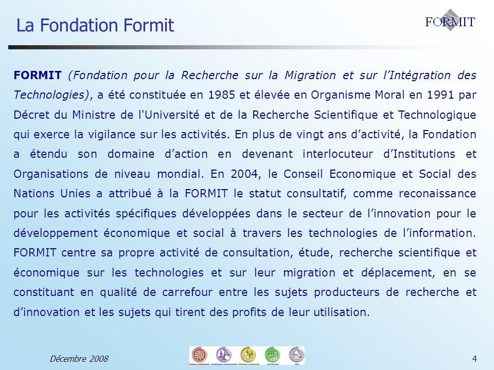 La Fondation Formit Décembre 20084 FORMIT (Fondation pour la Recherche sur la Migration et sur lIntégration des Technologies), a été constituée en 1985 et élevée en Organisme Moral en 1991 par Décret du Ministre de l Université et de la Recherche Scientifique et Technologique qui exerce la vigilance sur les activités.