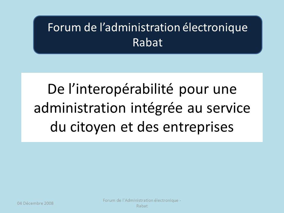 De linteropérabilité pour une administration intégrée au service du citoyen et des entreprises Forum de ladministration électronique Rabat 04 Décembre 2008 Forum de l Administration électronique - Rabat