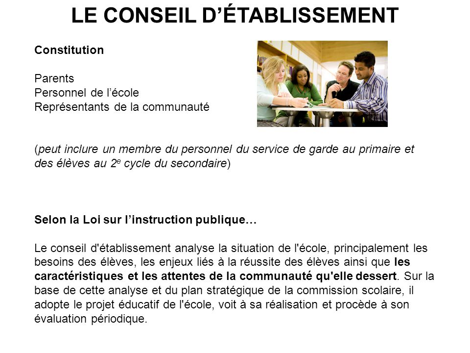 LE CONSEIL DÉTABLISSEMENT Constitution Parents Personnel de lécole Représentants de la communauté (peut inclure un membre du personnel du service de g