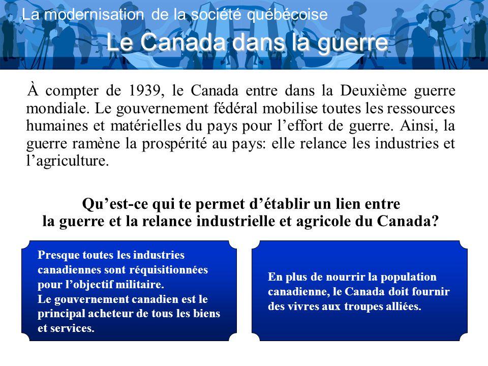 Le Canada dans la guerre La modernisation de la société québécoise À compter de 1939, le Canada entre dans la Deuxième guerre mondiale.