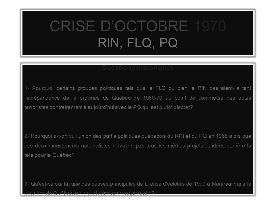 CRISE DOCTOBRE 1970 RIN, FLQ, PQ Questions historiques 1- Pourquoi certains groupes politiques tels que le FLQ ou bien le RIN désiraient-ils tant l indépendance de la province de Québec de 1960-70 au point de commettre des actes terroristes contrairement à aujourd hui avec le PQ qui est plutôt discret.