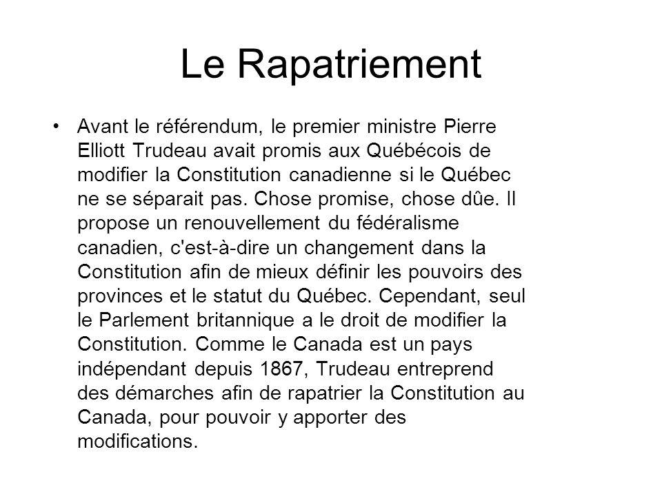 Le Rapatriement Avant le référendum, le premier ministre Pierre Elliott Trudeau avait promis aux Québécois de modifier la Constitution canadienne si le Québec ne se séparait pas.