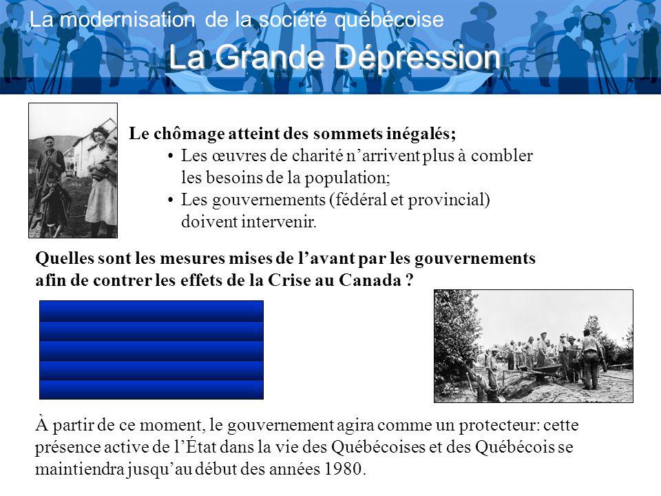 La Grande Dépression La modernisation de la société québécoise Le chômage atteint des sommets inégalés; Les œuvres de charité narrivent plus à combler les besoins de la population; Les gouvernements (fédéral et provincial) doivent intervenir.