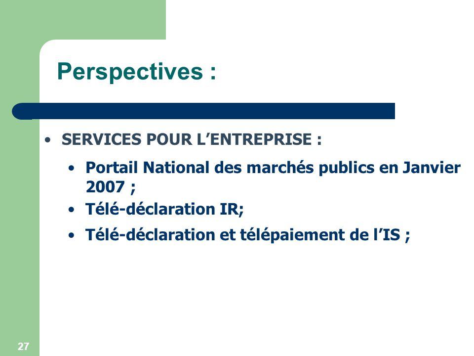 27 Perspectives : SERVICES POUR LENTREPRISE : Portail National des marchés publics en Janvier 2007 ; Télé-déclaration IR; Télé-déclaration et télépaie