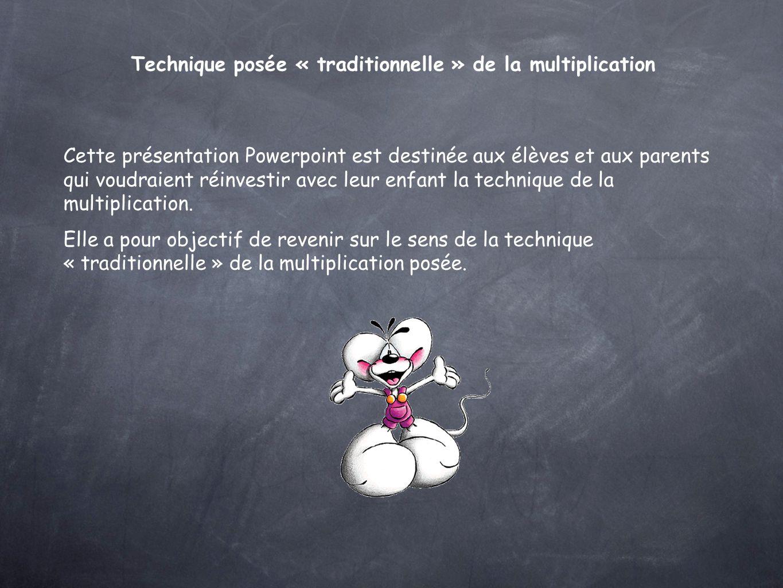 Technique posée « traditionnelle » de la multiplication Cette présentation Powerpoint est destinée aux élèves et aux parents qui voudraient réinvestir