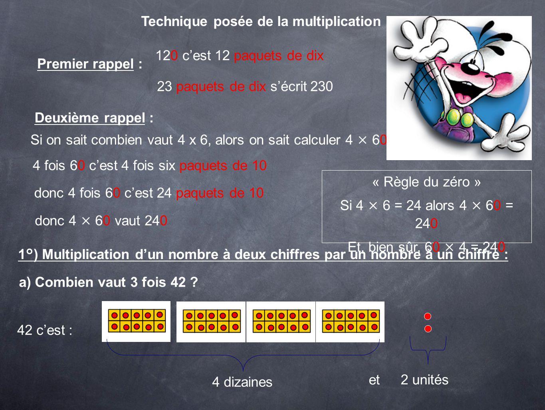 3 fois 42 cest : Pour calculer 3 × 42 on calcule 3 × 40 et on calcule 3×2 3 × 4 = 12 donc 3 × 40 = 120 3 x 40 = 120 3 × 2 = 6 3 × 42 = 120 + 6 = 126 On a utilisé la distributivité de la multiplication par rapport à laddition.