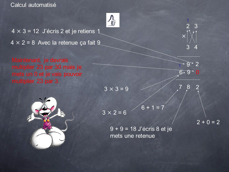 Calcul automatisé : 2 3 × 3 4 2 4 × 3 = 12 Jécris 2 et je retiens 1 4 × 2 = 8 Avec la retenue ça fait 9 9 0 Maintenant, je devrais multiplier 23 par 3
