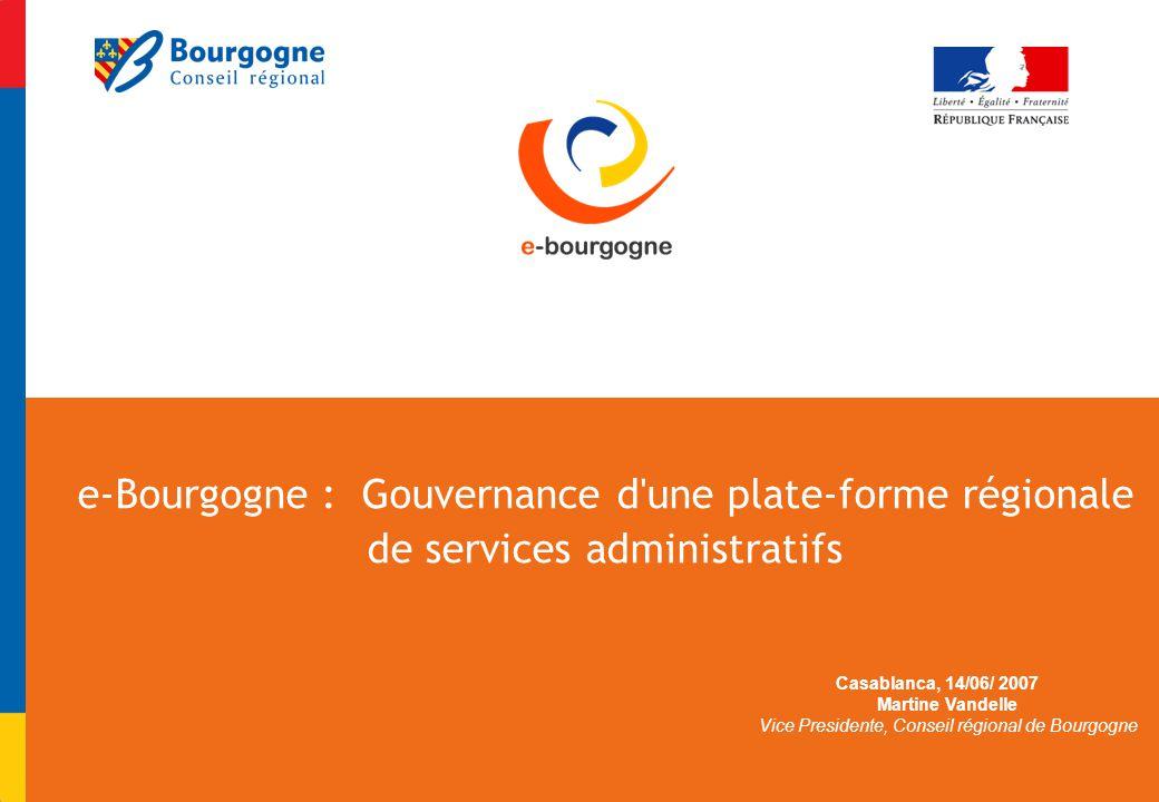 e-Bourgogne : Gouvernance d une plate-forme régionale de services administratifs Casablanca, 14/06/ 2007 Martine Vandelle Vice Presidente, Conseil régional de Bourgogne