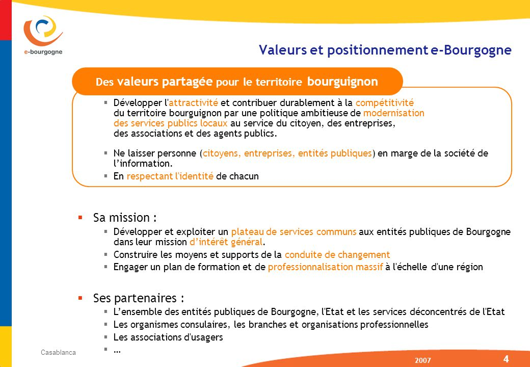 2007 Casablanca 4 Valeurs et positionnement e-Bourgogne Développer l attractivité et contribuer durablement à la compétitivité du territoire bourguignon par une politique ambitieuse de modernisation des services publics locaux au service du citoyen, des entreprises, des associations et des agents publics.