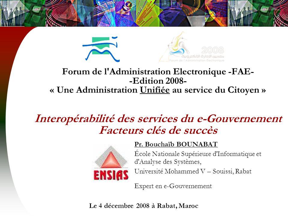 Forum de l Administration Electronique -FAE- -Edition 2008- « Une Administration Unifiée au service du Citoyen » Interopérabilité des services du e-Gouvernement Facteurs clés de succès Pr.