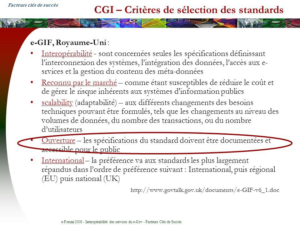 e-Forum 2008 - Interopérabilité des services du e-Gov - Facteurs Clés de Succès CGI – Critères de sélection des standards e-GIF, Royaume-Uni : Interopérabilité - sont concernées seules les spécifications définissant linterconnexion des systèmes, lintégration des données, laccès aux e- srvices et la gestion du contenu des méta-données Reconnu par le marché – comme étant susceptibles de réduire le coût et de gérer le risque inhérents aux systèmes d information publics scalability (adaptabilité) – aux différents changements des besoins techniques pouvant être formulés, tels que les changements au niveau des volumes de données, du nombre des transactions, ou du nombre dutilisateurs Ouverture – les spécifications du standard doivent être documentées et accessible pour le public International – la préférence va aux standards les plus largement répandus dans lordre de préférence suivant : International, puis régional (EU) puis national (UK) http://www.govtalk.gov.uk/documents/e-GIF-v6_1.doc Facteurs clés de succès