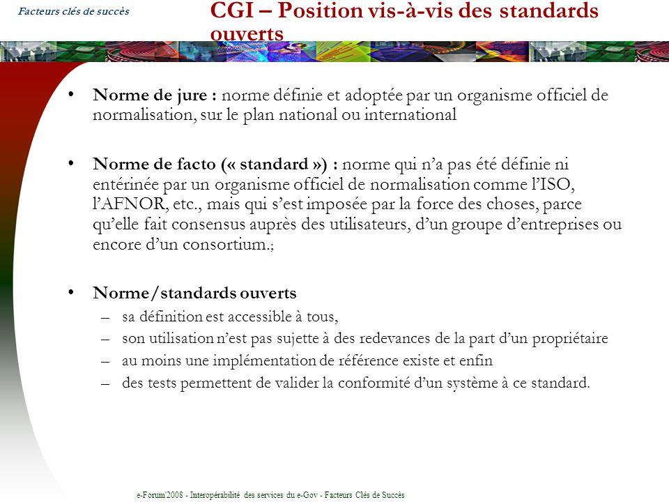 e-Forum 2008 - Interopérabilité des services du e-Gov - Facteurs Clés de Succès CGI – Position vis-à-vis des standards ouverts Norme de jure : norme définie et adoptée par un organisme officiel de normalisation, sur le plan national ou international Norme de facto (« standard ») : norme qui na pas été définie ni entérinée par un organisme officiel de normalisation comme lISO, lAFNOR, etc., mais qui sest imposée par la force des choses, parce quelle fait consensus auprès des utilisateurs, dun groupe dentreprises ou encore dun consortium.