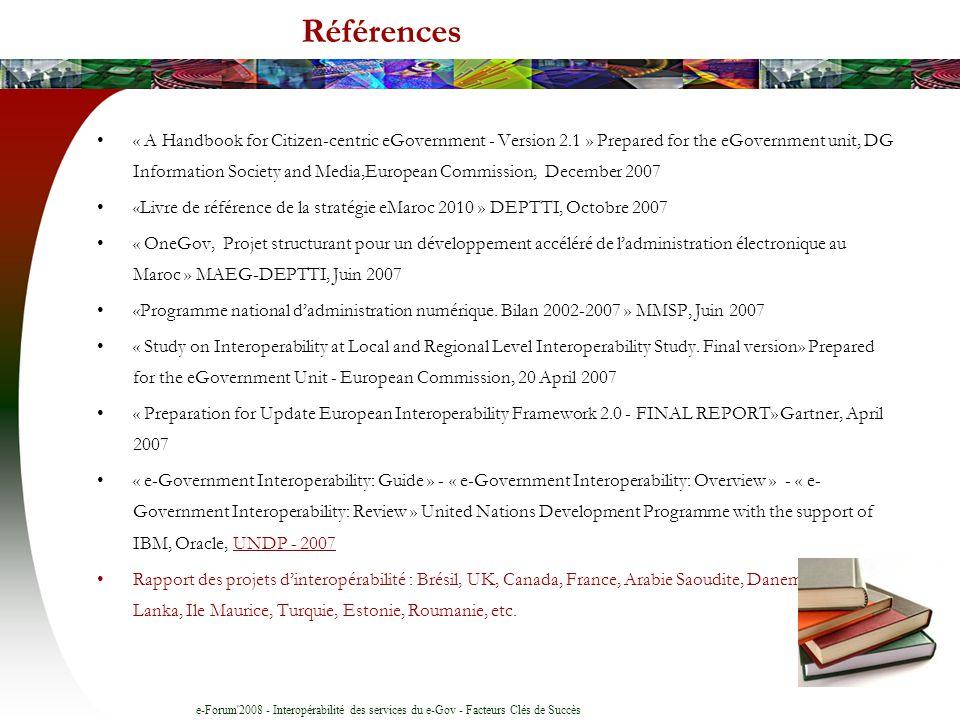 e-Forum 2008 - Interopérabilité des services du e-Gov - Facteurs Clés de Succès Références Activités R&D : Equipe QuaLSADI Aspects techniques et technologiques : Interopérabilité des Systèmes dInformation Publics (SIP) –Architectures dEntreprise Gouvernementales –Interopérabilité sémantique (ontologie) des SIP –Estimation des charges des projets dintégration –Qualité de linformation des SIP –Interopérabilité de linformation géographique Aspects e-Management public : –Administration étendue via les réseaux virtuels communautaires –Administration électronique locale –Information Gouvernementale du Domaine Public ENSIAS : Maître dœuvre marocain du projet eGov4M (eGov for Mediteranee) Partenariats : Thèses, Projets de R&D, Expertise, etc.