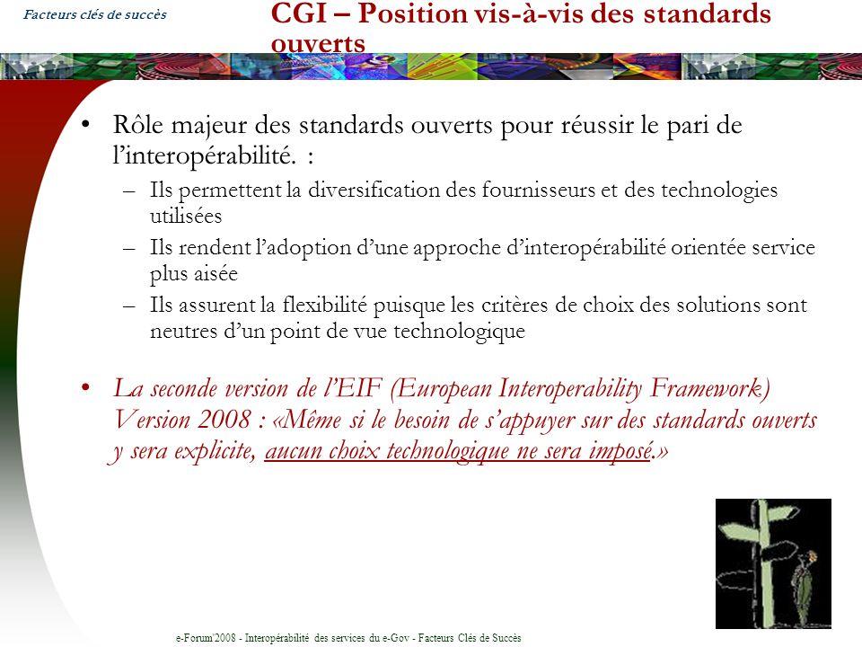 e-Forum 2008 - Interopérabilité des services du e-Gov - Facteurs Clés de Succès CGI – Position vis-à-vis des standards ouverts Rôle majeur des standards ouverts pour réussir le pari de linteropérabilité.