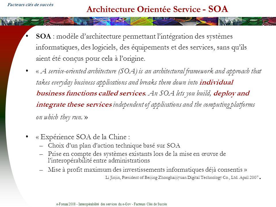 e-Forum 2008 - Interopérabilité des services du e-Gov - Facteurs Clés de Succès Architecture Orientée Service - SOA SOA : modèle darchitecture permettant lintégration des systèmes informatiques, des logiciels, des équipements et des services, sans quils aient été conçus pour cela à lorigine.