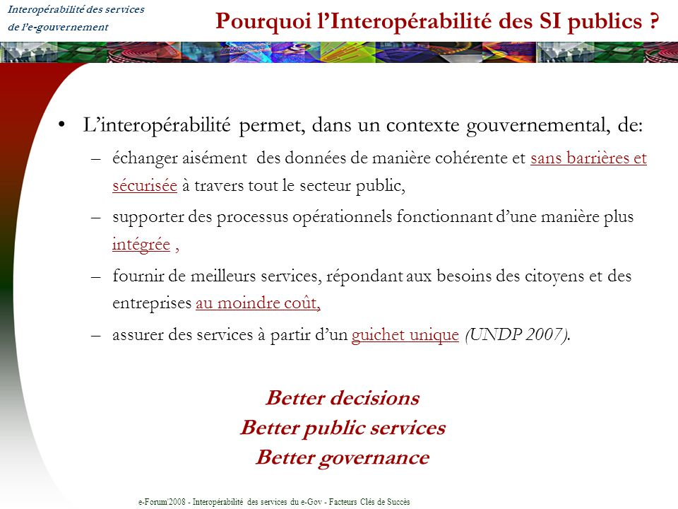 e-Forum'2008 - Interopérabilité des services du e-Gov - Facteurs Clés de Succès Pourquoi lInteropérabilité des SI publics ? Linteropérabilité permet,