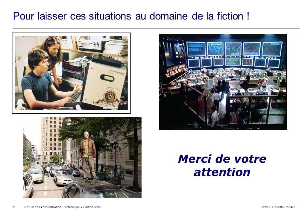 ©2008 Deloitte Conseil Forum de lAdministration Electronique - Edition 2008 Pour laisser ces situations au domaine de la fiction ! 10 Merci de votre a